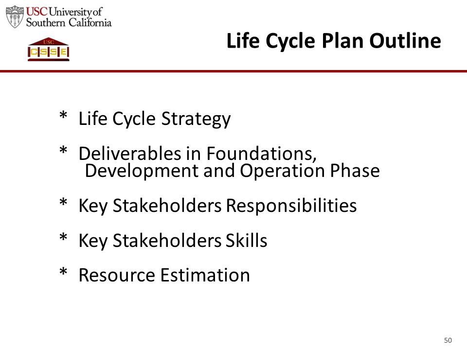 50 Life Cycle Plan Outline * Life Cycle Strategy * Deliverables in Foundations, Development and Operation Phase * Key Stakeholders Responsibilities *