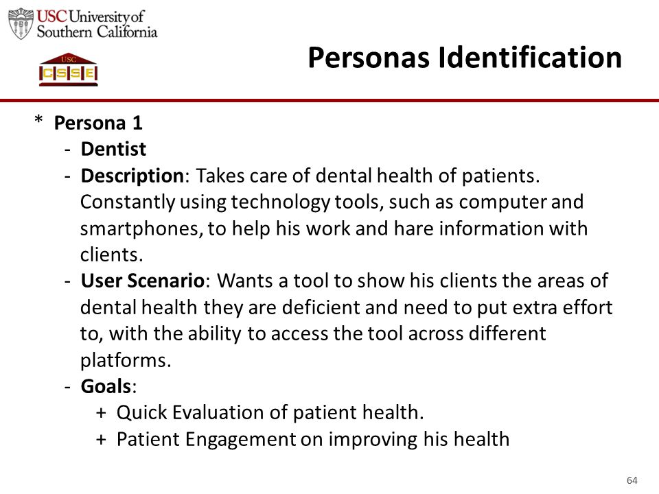 64 Personas Identification * Persona 1 - Dentist - Description: Takes care of dental health of patients. Constantly using technology tools, such as co