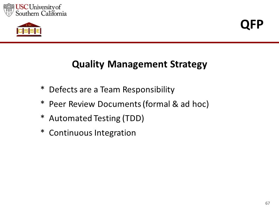 67 QFP Quality Management Strategy * Defects are a Team Responsibility * Peer Review Documents (formal & ad hoc) * Automated Testing (TDD) * Continuou