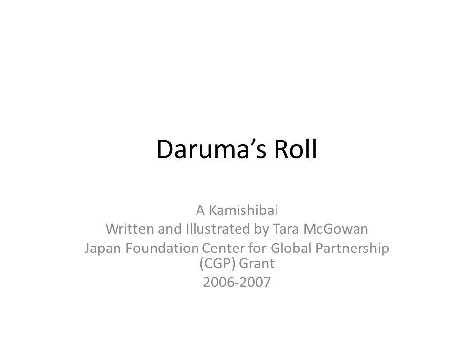 Daruma's Roll A Kamishibai Written and Illustrated by Tara McGowan Japan Foundation Center for Global Partnership (CGP) Grant 2006-2007
