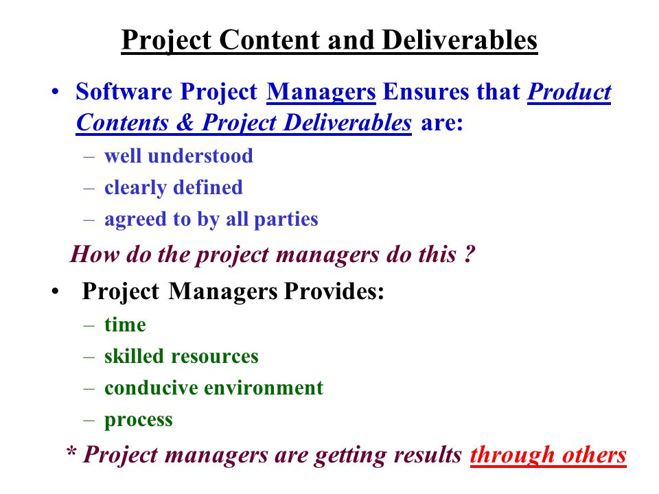 Project Content and Deliverables Software Project Managers Ensures that Product Contents & Project Deliverables are: –well understood –clearly defined –agreed to by all parties How do the project managers do this .