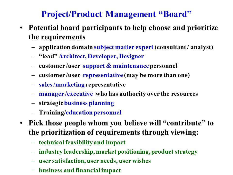 Project/Product Management Board Potential board participants to help choose and prioritize the requirements –application domain subject matter expert (consultant / analyst) – lead Architect, Developer, Designer –customer /user support & maintenance personnel –customer /user representative (may be more than one) –sales /marketing representative –manager /executive who has authority over the resources –strategic business planning –Training/education personnel Pick those people whom you believe will contribute to the prioritization of requirements through viewing: –technical feasibility and impact –industry leadership, market positioning, product strategy –user satisfaction, user needs, user wishes –business and financial impact