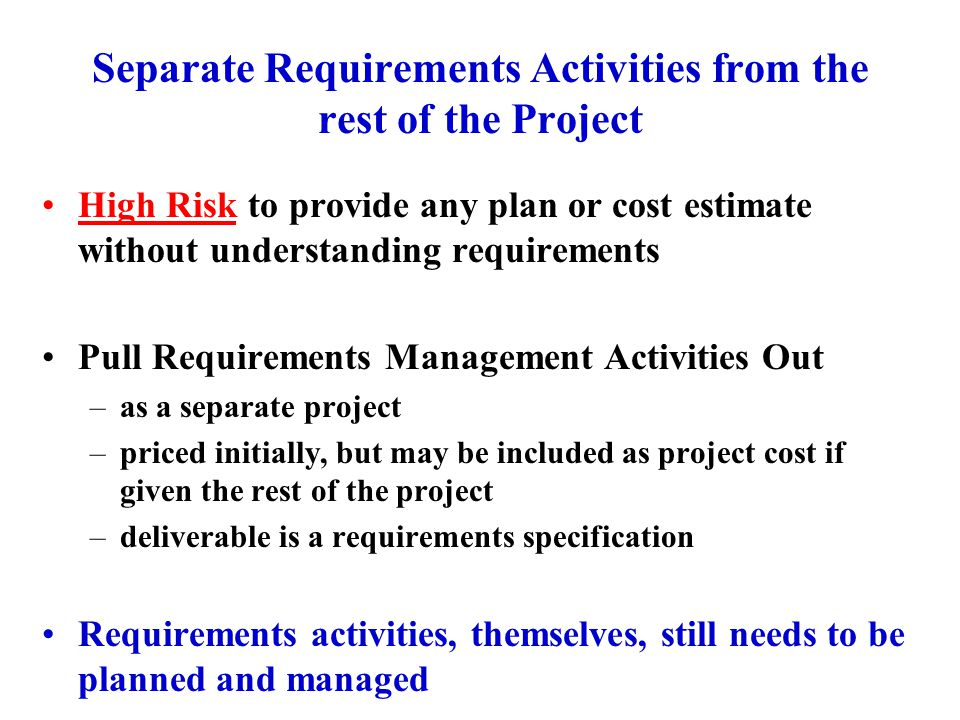 Separate Requirements Activities from the rest of the Project High Risk to provide any plan or cost estimate without understanding requirements Pull Requirements Management Activities Out –as a separate project –priced initially, but may be included as project cost if given the rest of the project –deliverable is a requirements specification Requirements activities, themselves, still needs to be planned and managed