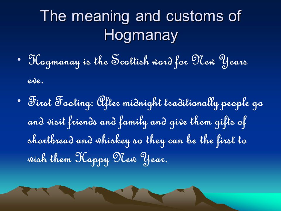 The meaning and customs of Hogmanay Hogmanay is the Scottish word for New Years eve.