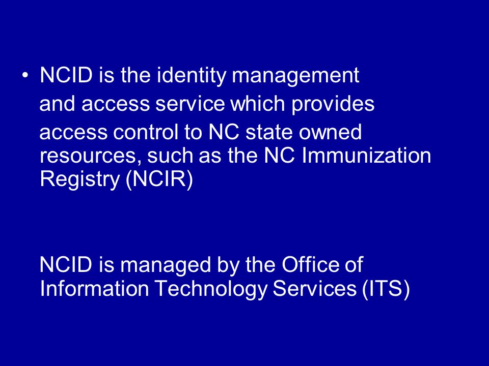 NCID is the identity management and access service which provides access control to NC state owned resources, such as the NC Immunization Registry (NCIR) NCID is managed by the Office of Information Technology Services (ITS)