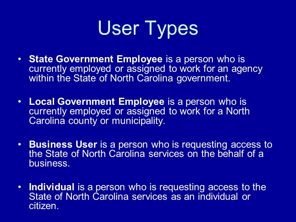 User Types State Government Employee is a person who is currently employed or assigned to work for an agency within the State of North Carolina government.