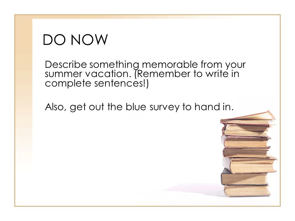 DO NOW Describe something memorable from your summer vacation. (Remember to write in complete sentences!) Also, get out the blue survey to hand in.