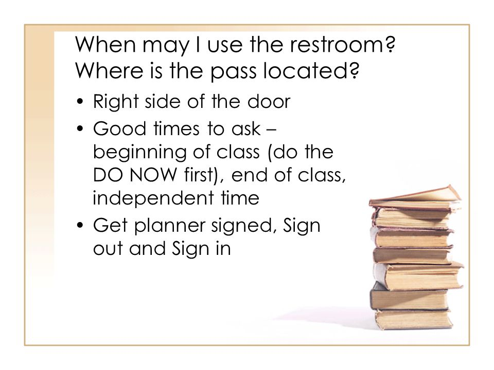 When may I use the restroom? Where is the pass located? Right side of the door Good times to ask – beginning of class (do the DO NOW first), end of cl