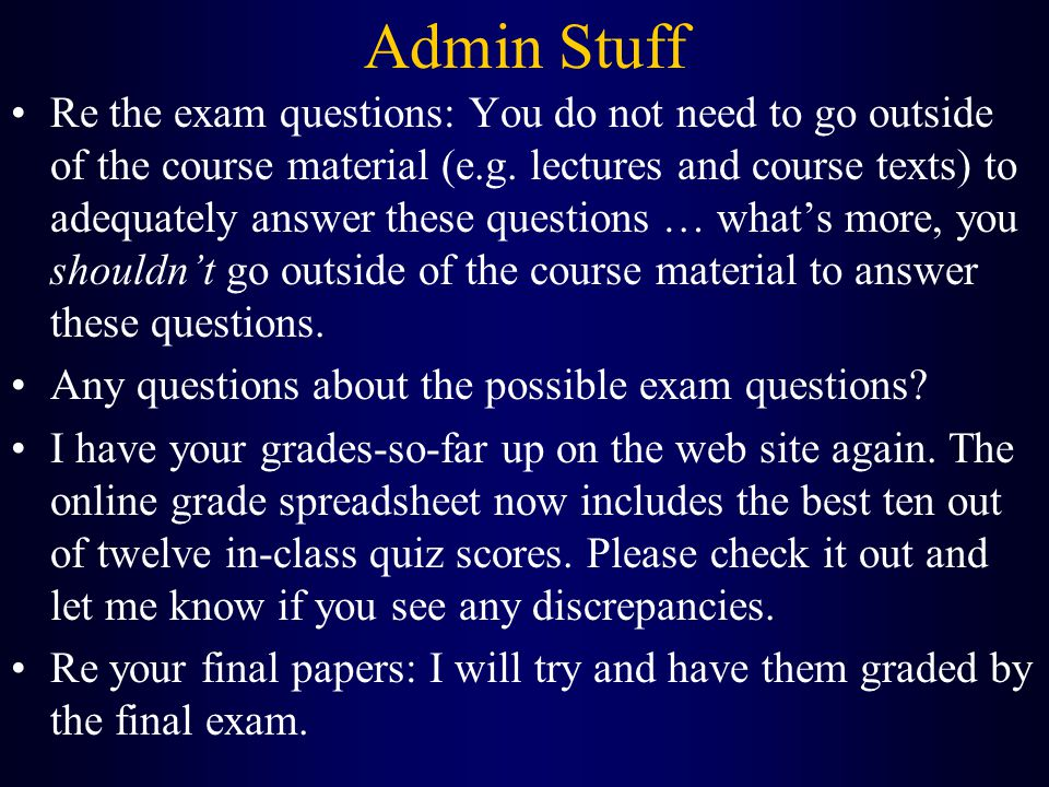 Admin Stuff Re the exam questions: You do not need to go outside of the course material (e.g.