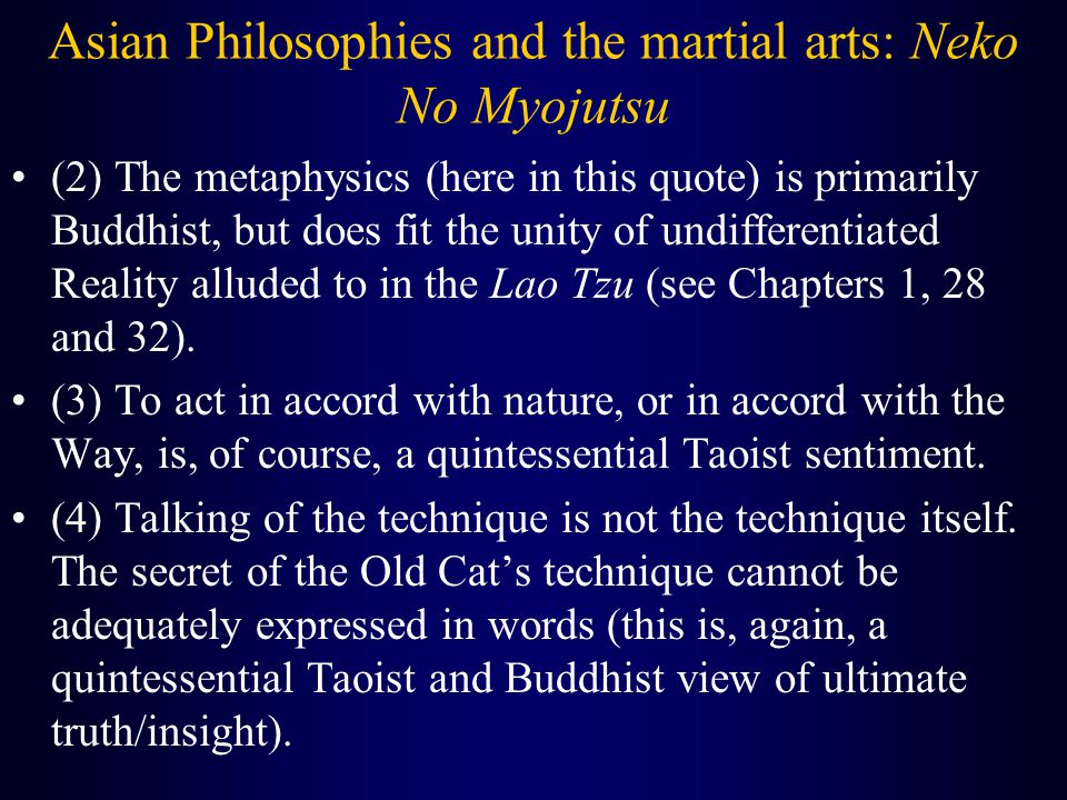Asian Philosophies and the martial arts: Neko No Myojutsu (2) The metaphysics (here in this quote) is primarily Buddhist, but does fit the unity of undifferentiated Reality alluded to in the Lao Tzu (see Chapters 1, 28 and 32).