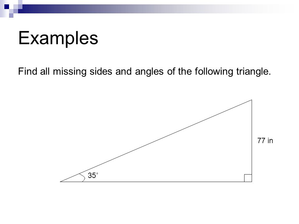 Examples Find all missing sides and angles of the following triangle. 35˚ 77 in