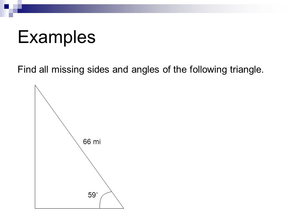 Examples Find all missing sides and angles of the following triangle. 59˚ 66 mi
