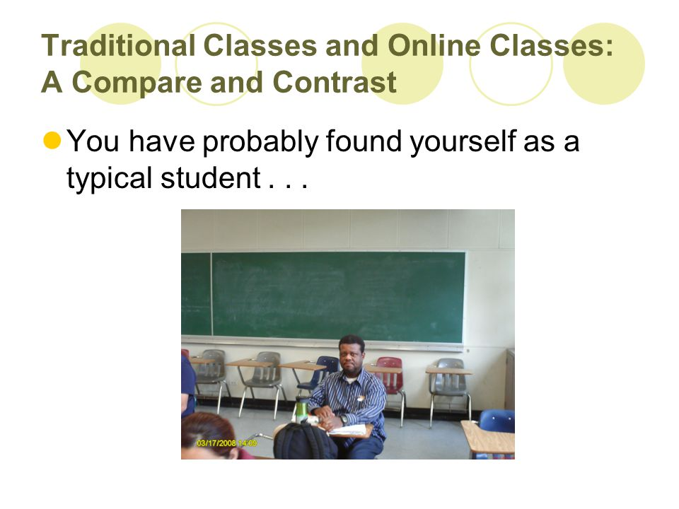 Traditional Classes and Online Classes: A Compare and Contrast You have probably found yourself as a typical student...