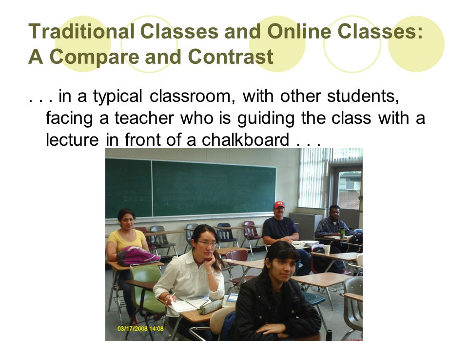 Traditional Classes and Online Classes: A Compare and Contrast... in a typical classroom, with other students, facing a teacher who is guiding the cla