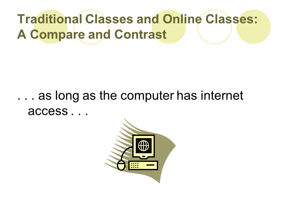 Traditional Classes and Online Classes: A Compare and Contrast... as long as the computer has internet access...