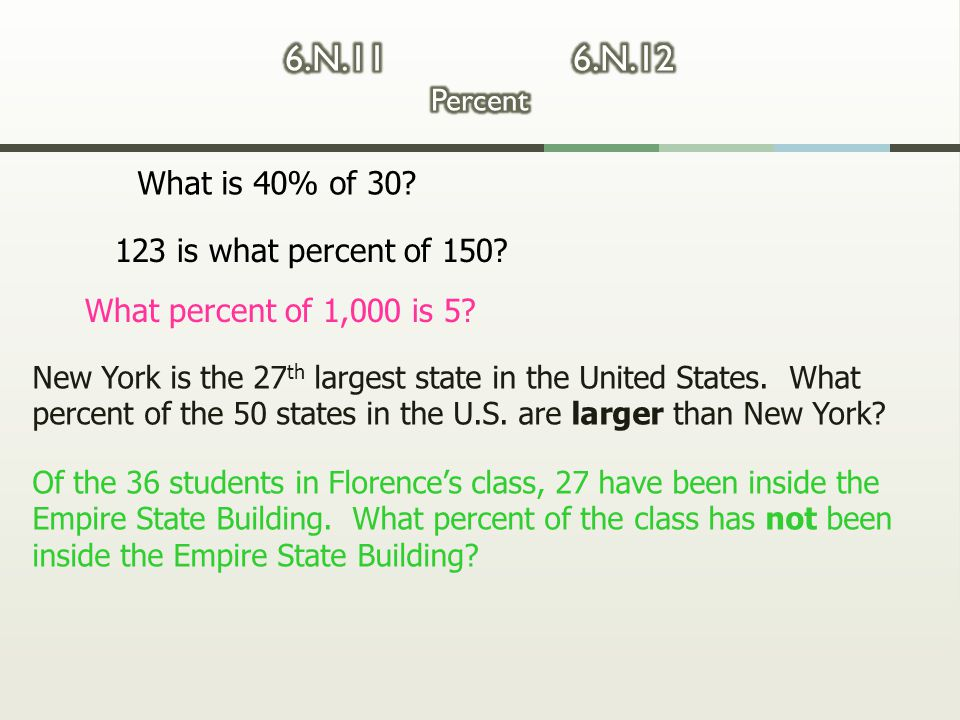 What is 40% of 30? 123 is what percent of 150? What percent of 1,000 is 5? New York is the 27 th largest state in the United States. What percent of t