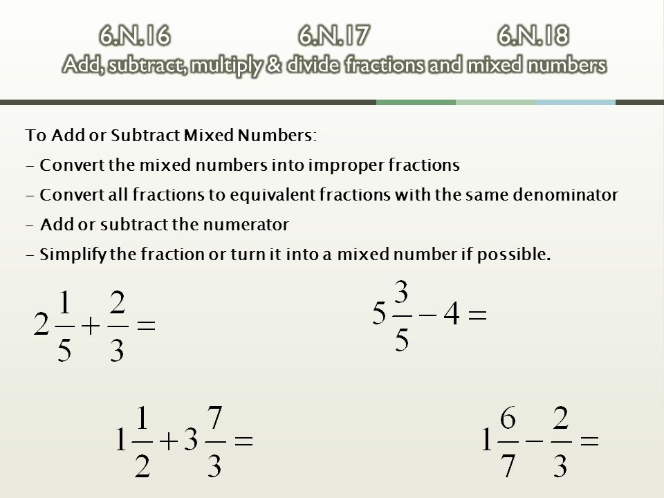 To Add or Subtract Mixed Numbers: - Convert the mixed numbers into improper fractions - Convert all fractions to equivalent fractions with the same de