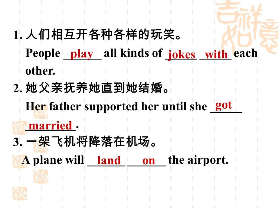 1. 人们相互开各种各样的玩笑。 People ______ all kinds of _____ _____ each other. 2. 她父亲抚养她直到她结婚。 Her father supported her until she _____ ________. 3. 一架飞机将降落在机场。