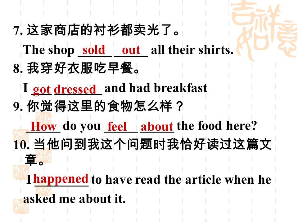 7. 这家商店的衬衫都卖光了。 The shop _____ _____ all their shirts. 8. 我穿好衣服吃早餐。 I ___ _______ and had breakfast 9. 你觉得这里的食物怎么样? _____ do you _____ _____ the food