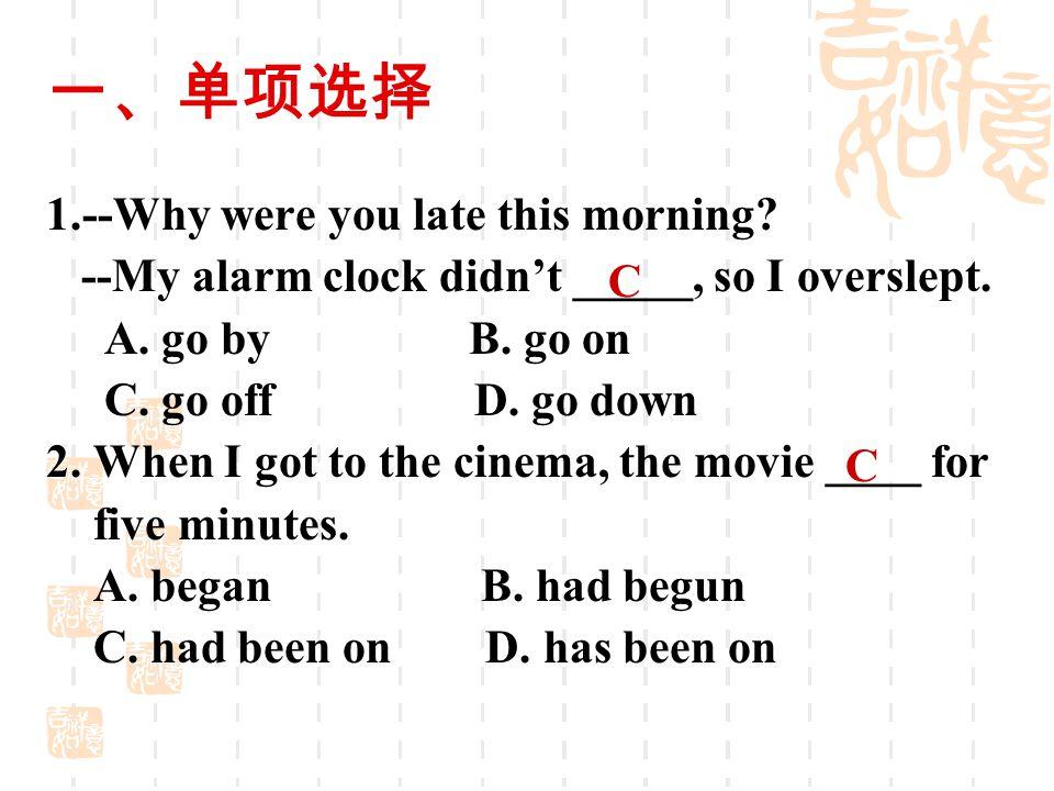 一、单项选择 1.--Why were you late this morning? --My alarm clock didn't _____, so I overslept. A. go by B. go on C. go off D. go down 2. When I got to the