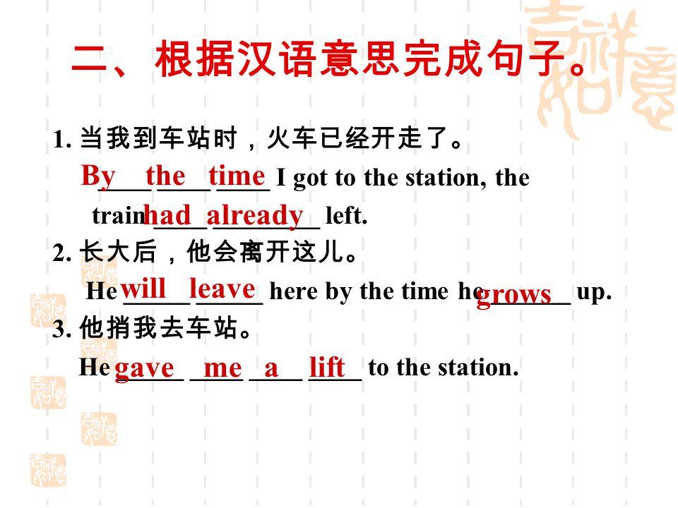 二、根据汉语意思完成句子。 1. 当我到车站时,火车已经开走了。 ____ ____ ____ I got to the station, the train ____ ________ left. 2. 长大后,他会离开这儿。 He _____ _____ here by the time he