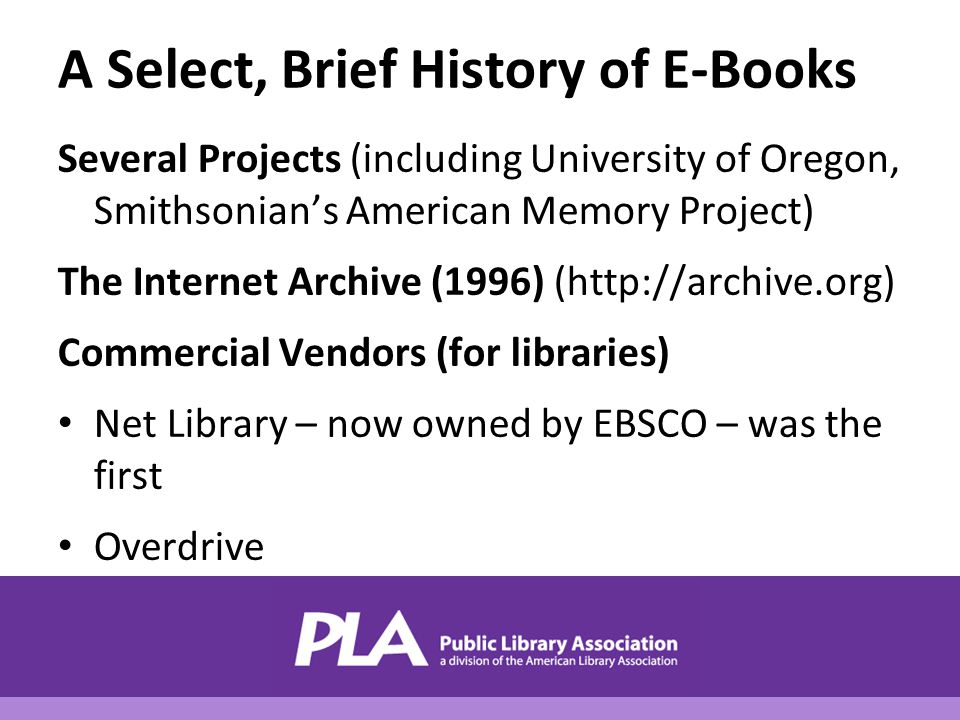 A Select, Brief History of E-Books Several Projects (including University of Oregon, Smithsonian's American Memory Project) The Internet Archive (1996) (http://archive.org) Commercial Vendors (for libraries) Net Library – now owned by EBSCO – was the first Overdrive