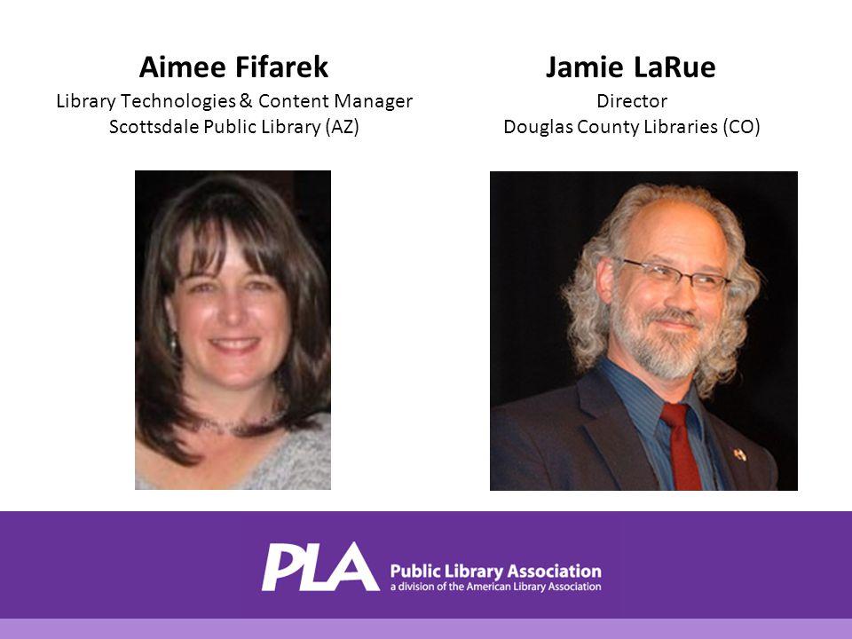 Aimee Fifarek Library Technologies & Content Manager Scottsdale Public Library (AZ) Jamie LaRue Director Douglas County Libraries (CO)