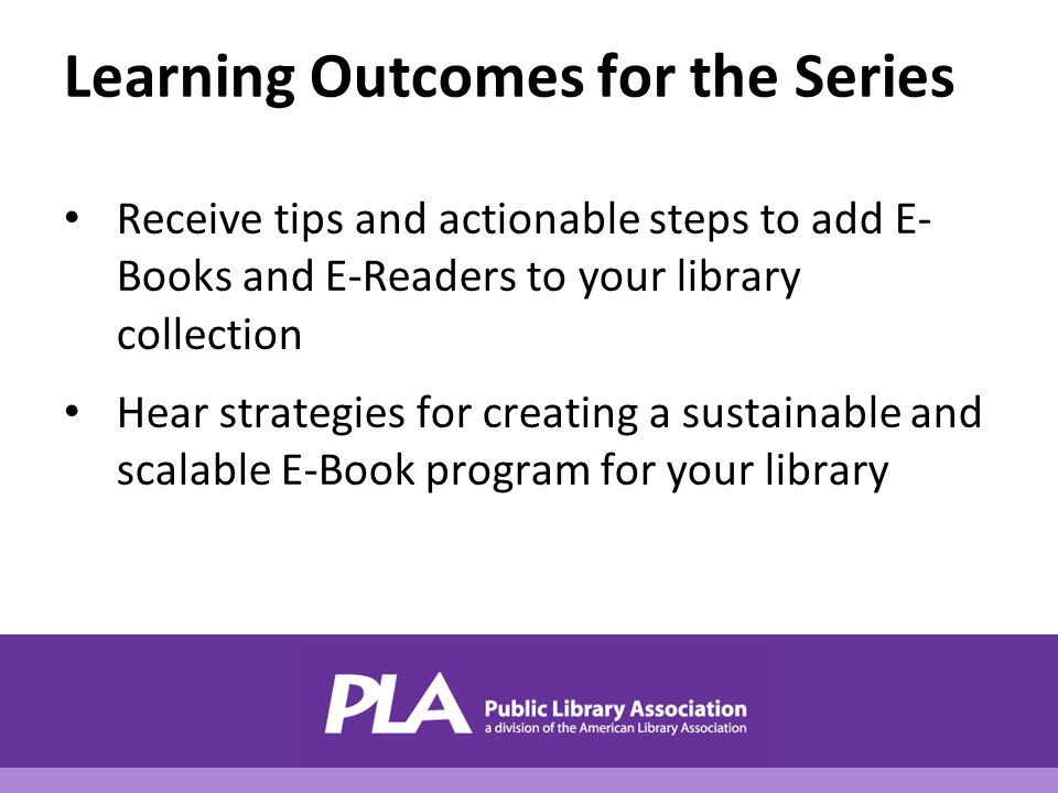 Learning Outcomes for the Series Receive tips and actionable steps to add E- Books and E-Readers to your library collection Hear strategies for creating a sustainable and scalable E-Book program for your library
