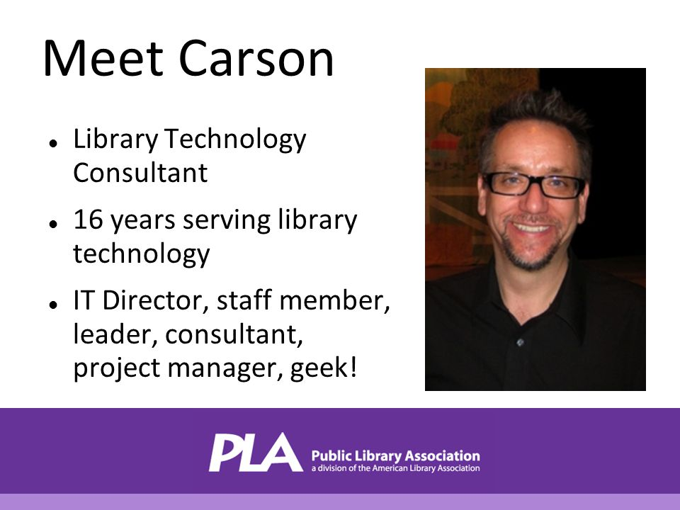 Meet Carson Library Technology Consultant 16 years serving library technology IT Director, staff member, leader, consultant, project manager, geek!