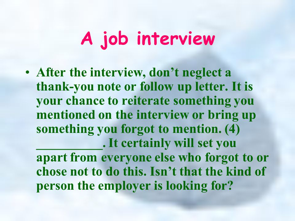 A job interview After the interview, don't neglect a thank-you note or follow up letter.