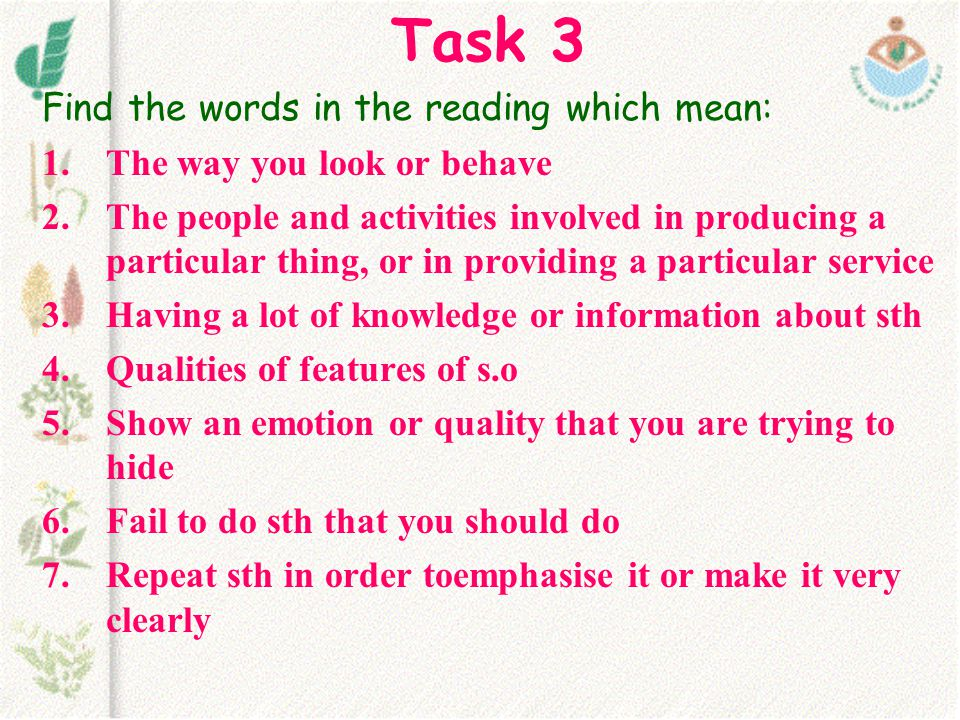 Task 3 Find the words in the reading which mean: 1.The way you look or behave 2.The people and activities involved in producing a particular thing, or in providing a particular service 3.Having a lot of knowledge or information about sth 4.Qualities of features of s.o 5.Show an emotion or quality that you are trying to hide 6.Fail to do sth that you should do 7.Repeat sth in order toemphasise it or make it very clearly