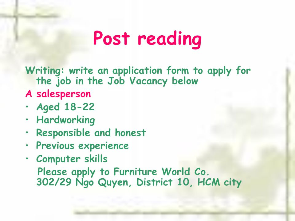 Post reading Writing: write an application form to apply for the job in the Job Vacancy below A salesperson Aged 18-22 Hardworking Responsible and honest Previous experience Computer skills Please apply to Furniture World Co.