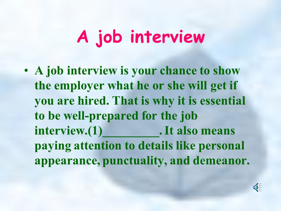 A job interview A job interview is your chance to show the employer what he or she will get if you are hired.