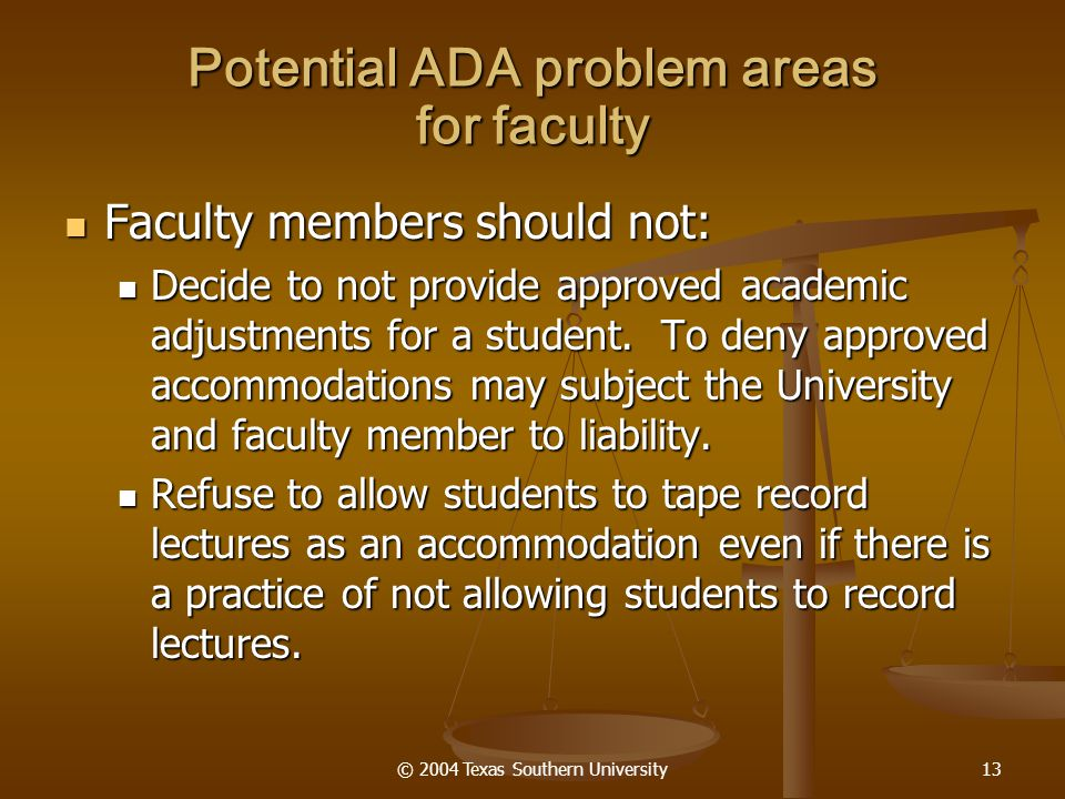 © 2004 Texas Southern University13 Potential ADA problem areas for faculty Faculty members should not: Faculty members should not: Decide to not provide approved academic adjustments for a student.