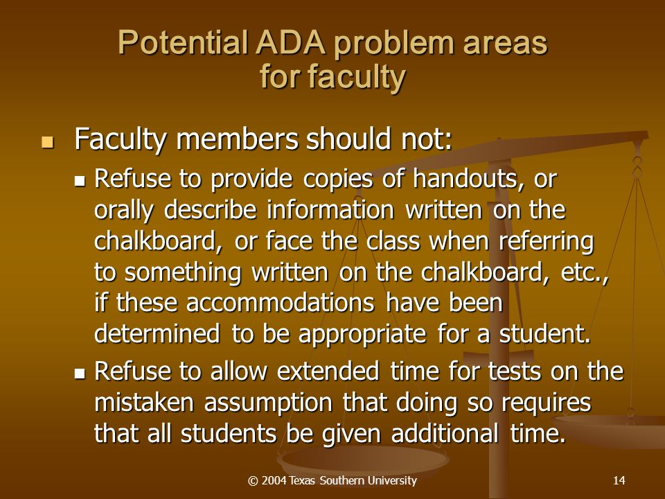© 2004 Texas Southern University14 Potential ADA problem areas for faculty Faculty members should not: Faculty members should not: Refuse to provide copies of handouts, or orally describe information written on the chalkboard, or face the class when referring to something written on the chalkboard, etc., if these accommodations have been determined to be appropriate for a student.
