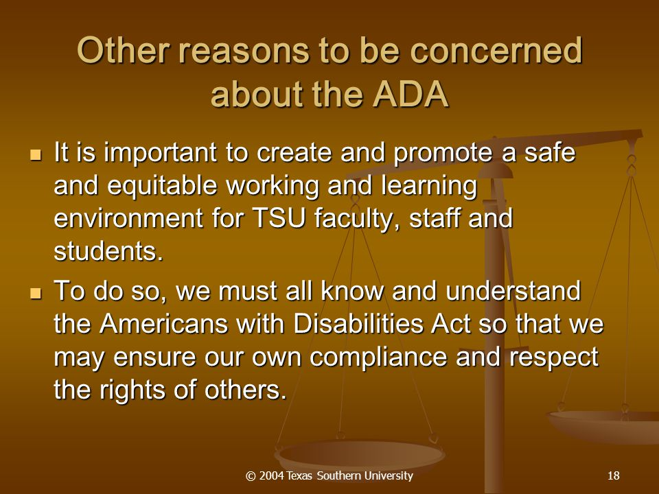 © 2004 Texas Southern University18 Other reasons to be concerned about the ADA It is important to create and promote a safe and equitable working and learning environment for TSU faculty, staff and students.
