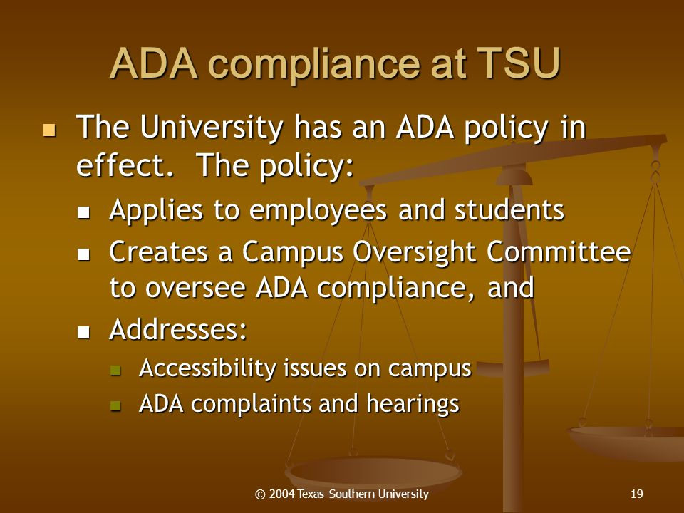 © 2004 Texas Southern University19 ADA compliance at TSU The University has an ADA policy in effect. The policy: The University has an ADA policy in e