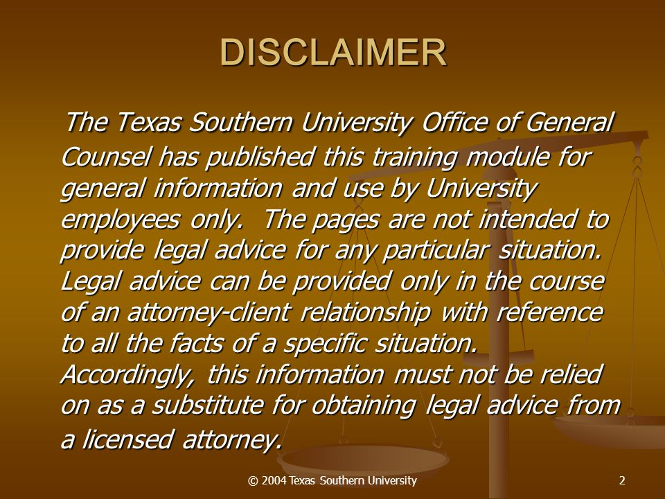 © 2004 Texas Southern University2 DISCLAIMER The Texas Southern University Office of General Counsel has published this training module for general in