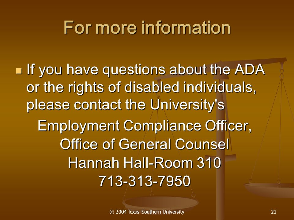 © 2004 Texas Southern University21 If you have questions about the ADA or the rights of disabled individuals, please contact the University s If you have questions about the ADA or the rights of disabled individuals, please contact the University s Employment Compliance Officer, Office of General Counsel Hannah Hall-Room 310 713-313-7950 For more information