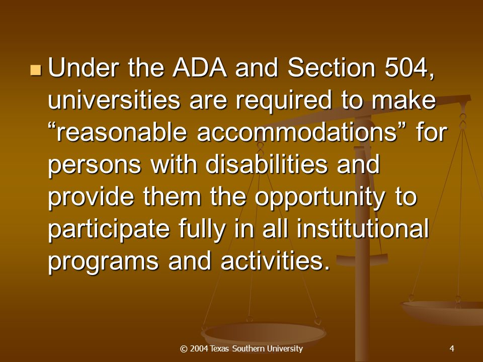 """© 2004 Texas Southern University4 Under the ADA and Section 504, universities are required to make """"reasonable accommodations"""" for persons with disabi"""