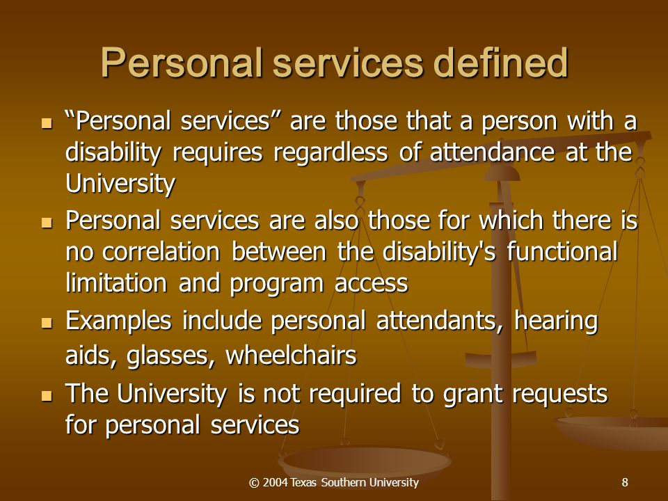 """© 2004 Texas Southern University8 Personal services defined """"Personal services"""" are those that a person with a disability requires regardless of atten"""