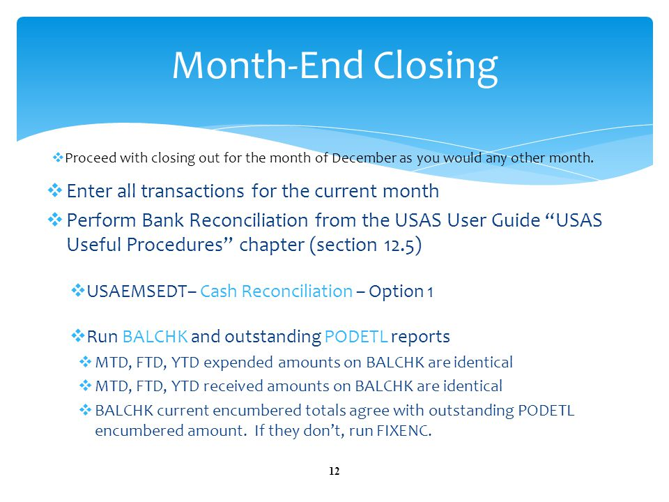  Enter all transactions for the current month  Perform Bank Reconciliation from the USAS User Guide USAS Useful Procedures chapter (section 12.5)  USAEMSEDT– Cash Reconciliation – Option 1  Run BALCHK and outstanding PODETL reports  MTD, FTD, YTD expended amounts on BALCHK are identical  MTD, FTD, YTD received amounts on BALCHK are identical  BALCHK current encumbered totals agree with outstanding PODETL encumbered amount.