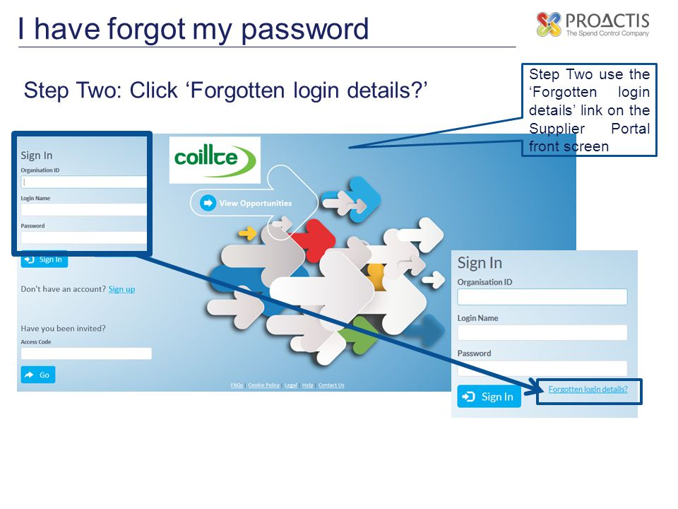 I have forgot my password Step Two: Click 'Forgotten login details ' Step Two use the 'Forgotten login details' link on the Supplier Portal front screen