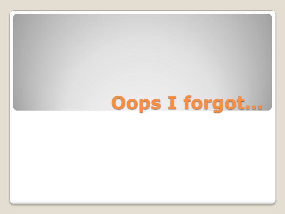 Oops I forgot…