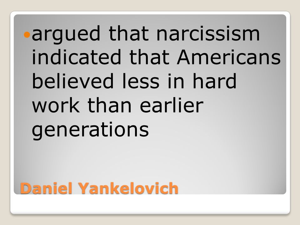 Daniel Yankelovich argued that narcissism indicated that Americans believed less in hard work than earlier generations