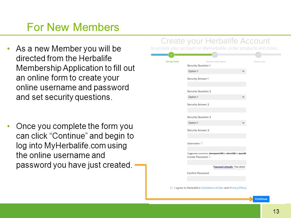 13 For New Members As a new Member you will be directed from the Herbalife Membership Application to fill out an online form to create your online use