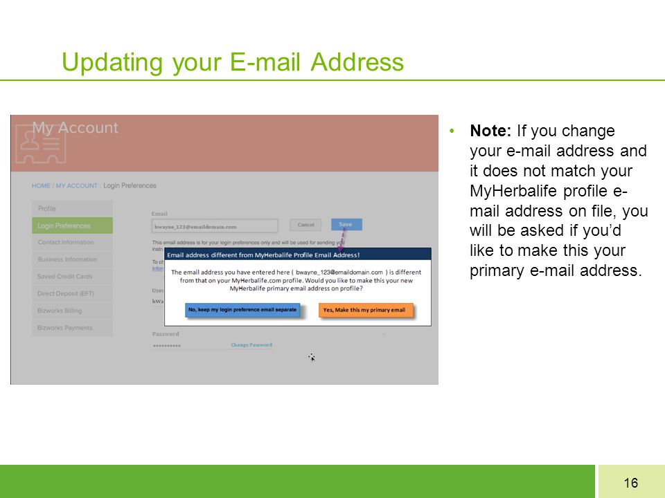 16 Updating your E-mail Address Note: If you change your e-mail address and it does not match your MyHerbalife profile e- mail address on file, you will be asked if you'd like to make this your primary e-mail address.