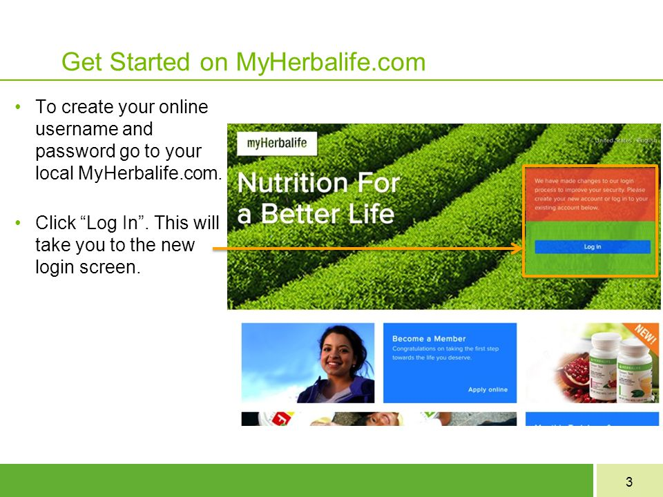 3 Get Started on MyHerbalife.com To create your online username and password go to your local MyHerbalife.com.