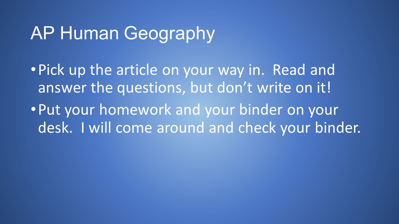 AP Human Geography Pick up the article on your way in. Read and answer the questions, but don't write on it! Put your homework and your binder on your