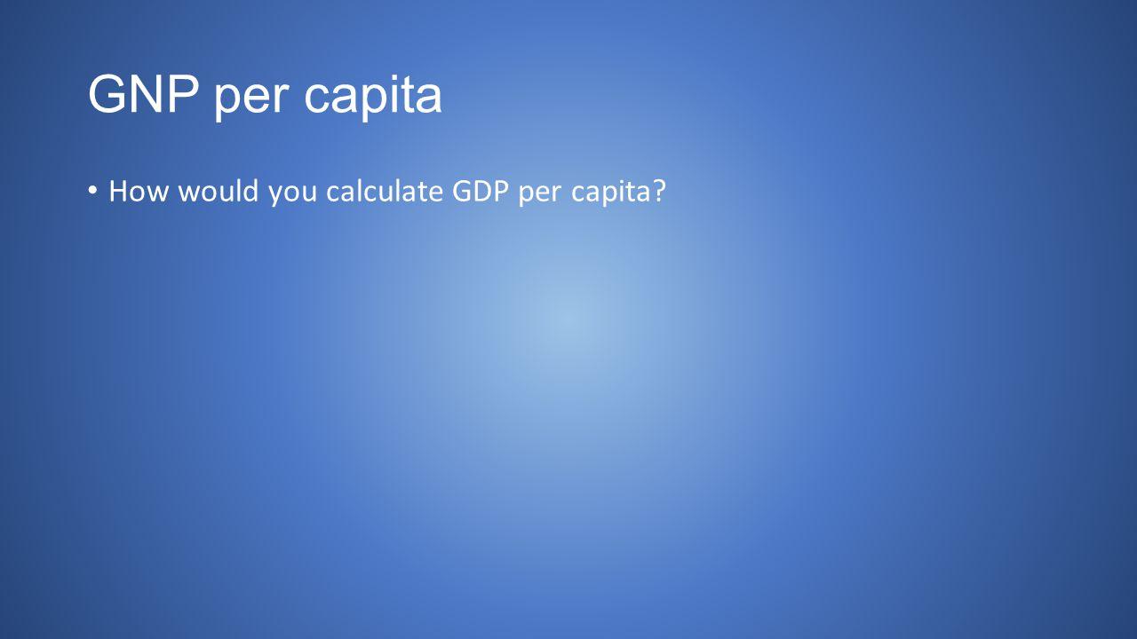 GNP per capita How would you calculate GDP per capita
